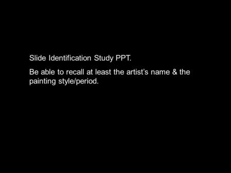 Slide Identification Study PPT. Be able to recall at least the artist's name & the painting style/period.