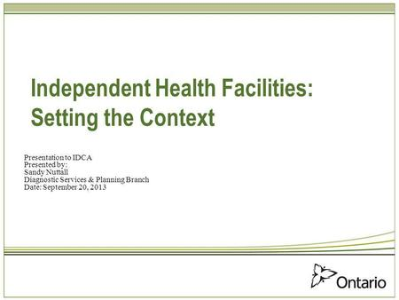Independent Health Facilities: Setting the Context Presentation to IDCA Presented by: Sandy Nuttall Diagnostic Services & Planning Branch Date: September.