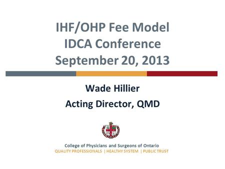 College of Physicians and Surgeons of Ontario QUALITY PROFESSIONALS | HEALTHY SYSTEM | PUBLIC TRUST IHF/OHP Fee Model IDCA Conference September 20, 2013.