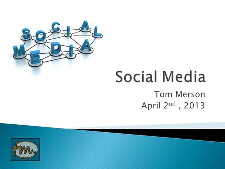 Tom Merson April 2 nd, 2013.  What's all this social media stuff about?  Social media choices  Social media strategy  Traditional marketing vs. inbound.