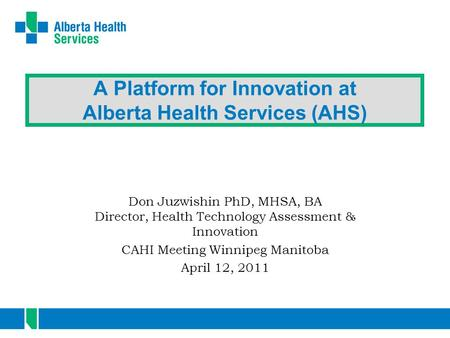 A Platform for Innovation at Alberta Health Services (AHS) Don Juzwishin PhD, MHSA, BA Director, Health Technology Assessment & Innovation CAHI Meeting.