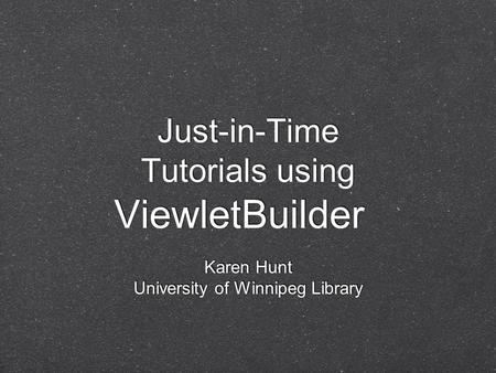 Just-in-Time Tutorials using ViewletBuilder Karen Hunt University of Winnipeg Library.