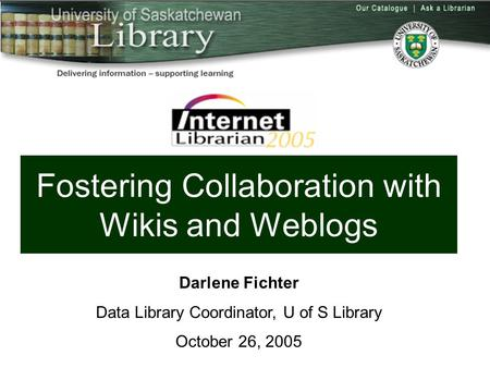 Fostering Collaboration with Wikis and Weblogs Darlene Fichter Data Library Coordinator, U of S Library October 26, 2005.