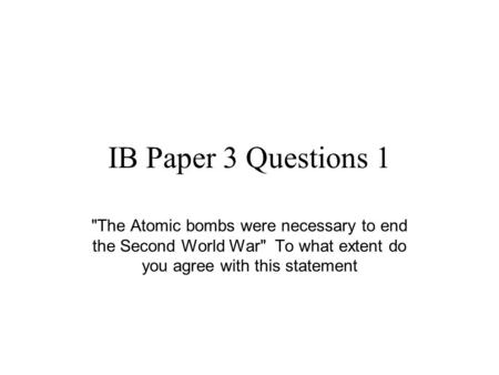IB Paper 3 Questions 1 The Atomic bombs were necessary to end the Second World War To what extent do you agree with this statement.