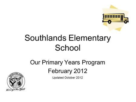Southlands Elementary School Our Primary Years Program February 2012 Updated October 2012.