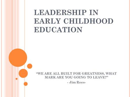 "LEADERSHIP IN EARLY CHILDHOOD EDUCATION ""WE ARE ALL BUILT FOR GREATNESS, WHAT MARK ARE YOU GOING TO LEAVE?"" - Jim Rees-"