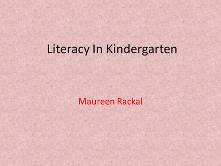 Literacy In Kindergarten Maureen Rackal. Our Kindergarten Literacy Program includes: Reading Writing.
