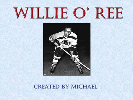 Willie O' Ree Created by Michael Childhood Willie's spent his childhood growing up in Fredericton,New Brunswick. Willie O'Ree was born in Fredericton,