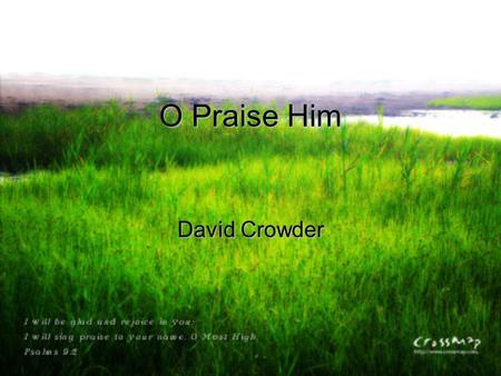 O Praise Him David Crowder. Turn your ear to heaven and hear the noise inside The sound of angels' awe, the sound of angels' song.