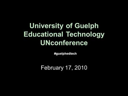 University of Guelph Educational Technology UNconference February 17, 2010 #guelphedtech.