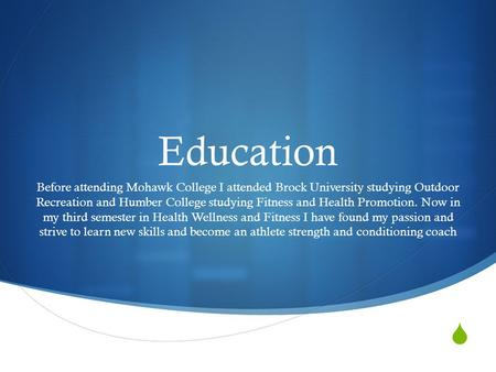  Education Before attending Mohawk College I attended Brock University studying Outdoor Recreation and Humber College studying Fitness and Health Promotion.