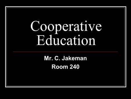 Cooperative Education Mr. C. Jakeman Room 240. Co-Op Program Features Earn an academic credit Gain work experience in a career you choose (100 hours)