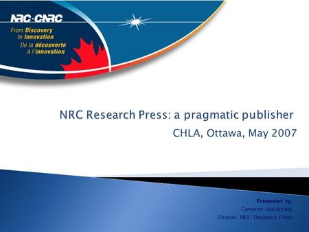 CHLA, Ottawa, May 2007 Presented by: Cameron Macdonald, Director, NRC Research Press.