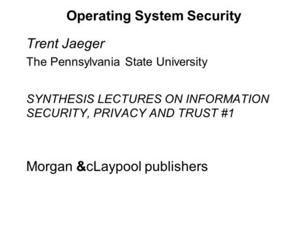 Operating System Security Trent Jaeger The Pennsylvania State University SYNTHESIS LECTURES ON INFORMATION SECURITY, PRIVACY AND TRUST #1 Morgan &cLaypool.