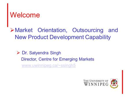 Welcome  Market Orientation, Outsourcing and New Product Development Capability  Dr. Satyendra Singh Director, Centre for Emerging Markets www.uwinnipeg.ca/~ssingh5.