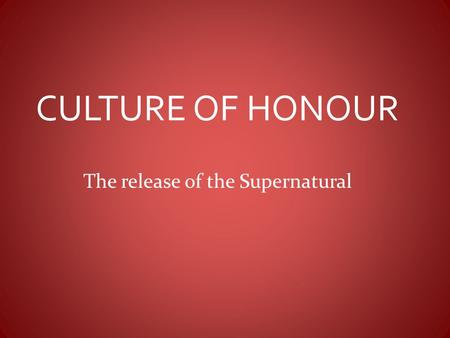 CULTURE OF HONOUR The release of the Supernatural.