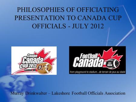 PHILOSOPHIES OF OFFICIATING PRESENTATION TO CANADA CUP OFFICIALS - JULY 2012 Murray Drinkwalter – Lakeshore Football Officials Association.