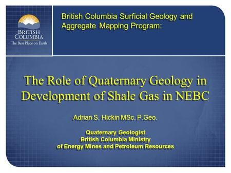 The Role of Quaternary Geology in Development of Shale Gas in NEBC Adrian S. Hickin MSc. P.Geo. Quaternary Geologist British Columbia Ministry of Energy.