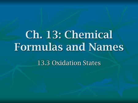 Ch. 13: Chemical Formulas and Names 13.3 Oxidation States.