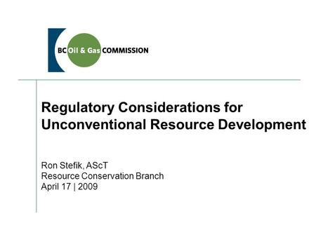 Regulatory Considerations for Unconventional Resource Development Ron Stefik, AScT Resource Conservation Branch April 17 | 2009.