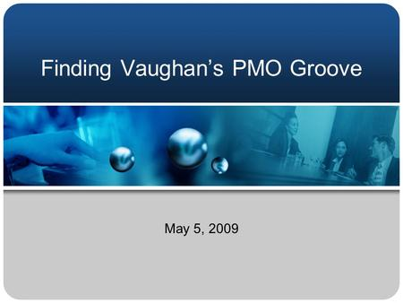Finding Vaughan's PMO Groove May 5, 2009. Agenda 1. Introduction 2. Background 3. Project Management Phases 4. Business Change Management 5. Next Steps.