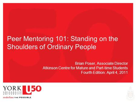 Peer Mentoring 101: Standing on the Shoulders of Ordinary People Brian Poser, Associate Director Atkinson Centre for Mature and Part-time Students Fourth.