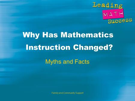 Family and Community Support Why Has Mathematics Instruction Changed? Myths and Facts.