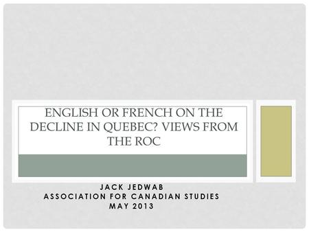 JACK JEDWAB ASSOCIATION FOR CANADIAN STUDIES MAY 2013 ENGLISH OR FRENCH ON THE DECLINE IN QUEBEC? VIEWS FROM THE ROC.