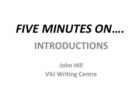 FIVE MINUTES ON…. INTRODUCTIONS John Hill VIU Writing Centre.