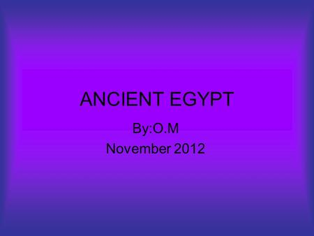ANCIENT EGYPT By:O.M November 2012. TABLE OF CONTENTS HIEROGLYPHICS WOMEN IN ANCIENT EGYPT IMPORTANT ANIMALS GODS AND GODDESSES PYRAMAIDS.