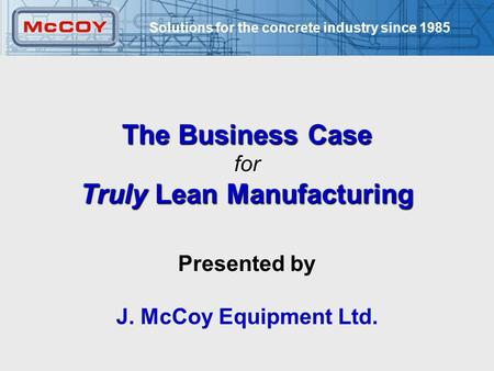 Solutions for the concrete industry since 1985 1 The Business Case for Truly Lean Manufacturing Presented by J. McCoy Equipment Ltd.