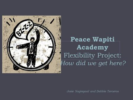 Peace Wapiti Academy Flexibility Project: How did we get here? Josie Nagtegaal and Debbie Terceros.