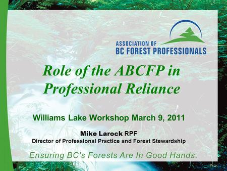 Role of the ABCFP in Professional Reliance Williams Lake Workshop March 9, 2011 Mike Larock RPF Director of Professional Practice and Forest Stewardship.