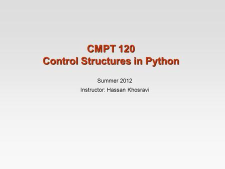 CMPT 120 Control Structures in Python Summer 2012 Instructor: Hassan Khosravi.