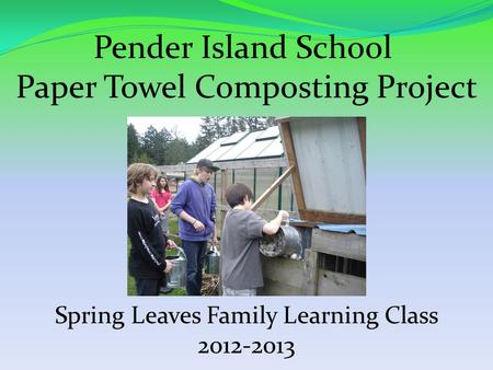Pender Island School Paper Towel Composting Project Spring Leaves Family Learning Class 2012-2013.