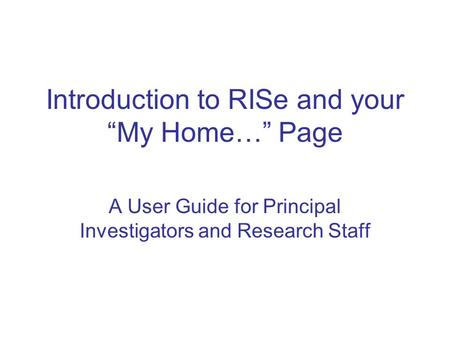 "Introduction to RISe and your ""My Home…"" Page A User Guide for Principal Investigators and Research Staff."