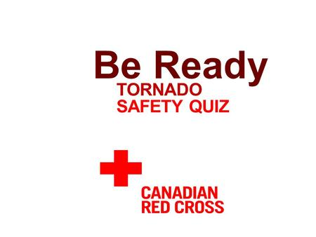 TORNADO SAFETY QUIZ Be Ready. a. Conditions favorable for a tornado to develop b. A tornado that has touched the ground c. When a group of people gather.