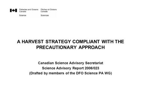 A HARVEST STRATEGY COMPLIANT WITH THE PRECAUTIONARY APPROACH Canadian Science Advisory Secretariat Science Advisory Report 2006/023 (Drafted by members.