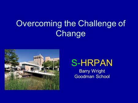 Overcoming the Challenge of Change S-HRPAN Barry Wright Goodman School.