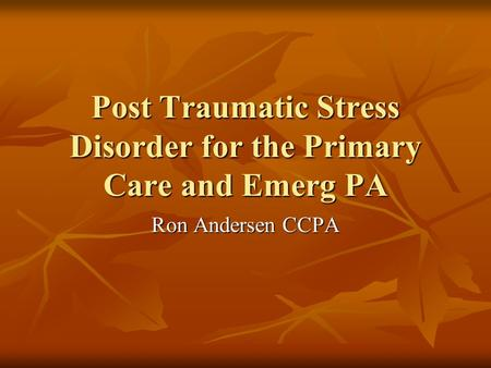 Post Traumatic Stress Disorder for the Primary Care and Emerg PA Ron Andersen CCPA.
