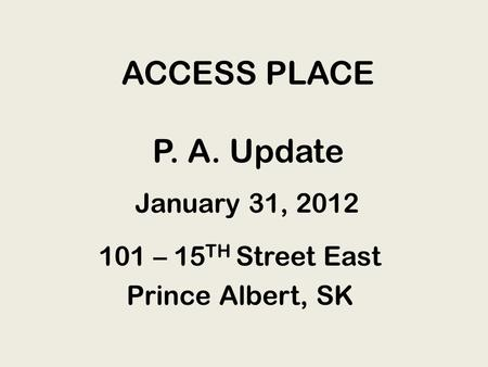 ACCESS PLACE P. A. Update 101 – 15 TH Street East Prince Albert, SK January 31, 2012.