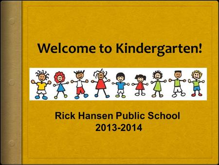 Welcome to Kindergarten! Rick Hansen Public School 2013-2014.