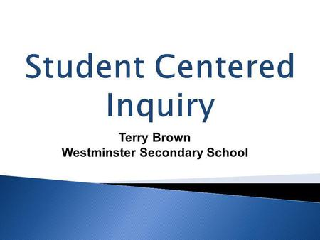 Student Centered Inquiry Terry Brown Westminster Secondary School.