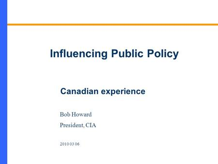 Influencing Public Policy Bob Howard President, CIA 2010 03 06 Canadian experience.