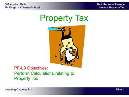 30S Applied Math Mr. Knight – Killarney School Slide 1 Unit: Personal Finance Lesson: Property Tax Property Tax Learning Outcome B-1 PF-L3 Objectives: