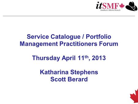 Service Catalogue / Portfolio Management Practitioners Forum Thursday April 11 th, 2013 Katharina Stephens Scott Berard.
