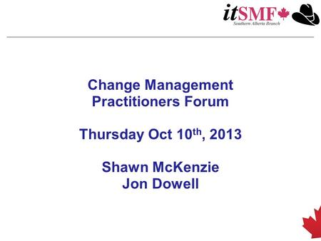 Change Management Practitioners Forum Thursday Oct 10 th, 2013 Shawn McKenzie Jon Dowell.