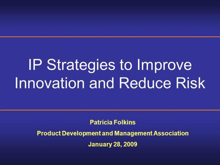IP Strategies to Improve Innovation and Reduce Risk Patricia Folkins Product Development and Management Association January 28, 2009.