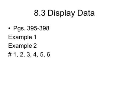 8.3Display Data Pgs. 395-398 Example 1 Example 2 # 1, 2, 3, 4, 5, 6.