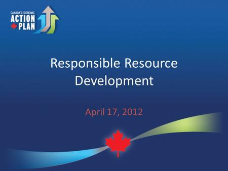Responsible Resource Development April 17, 2012. Context Government focussed on responsible development of Canada's natural resources to create jobs and.